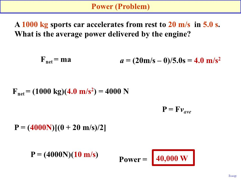 Power (Problem) A 1000 kg sports car accelerates from rest to 20 m/s in 5.0 s. What is the average power delivered by the engine