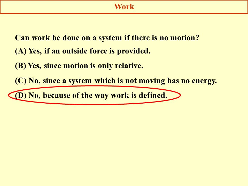 Work Can work be done on a system if there is no motion (A) Yes, if an outside force is provided.