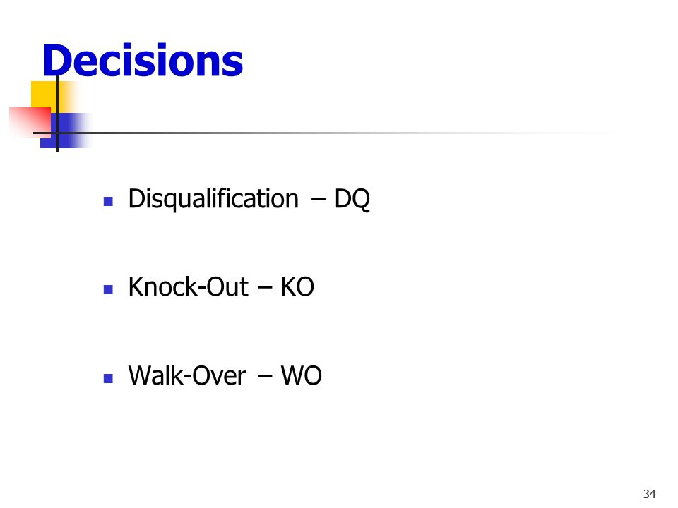Decisions Disqualification – DQ Knock-Out – KO Walk-Over – WO 34