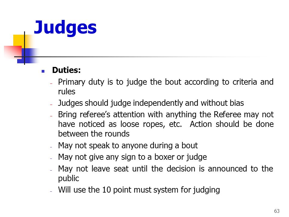 Judges Duties: Primary duty is to judge the bout according to criteria and rules. Judges should judge independently and without bias.