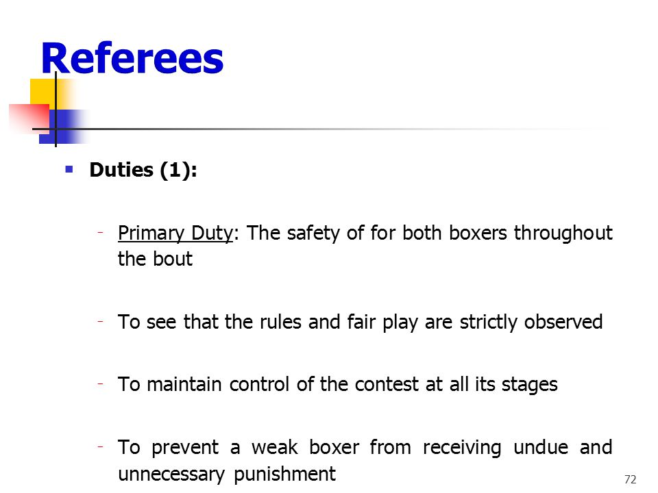Referees Duties (1): Primary Duty: The safety of for both boxers throughout the bout. To see that the rules and fair play are strictly observed.