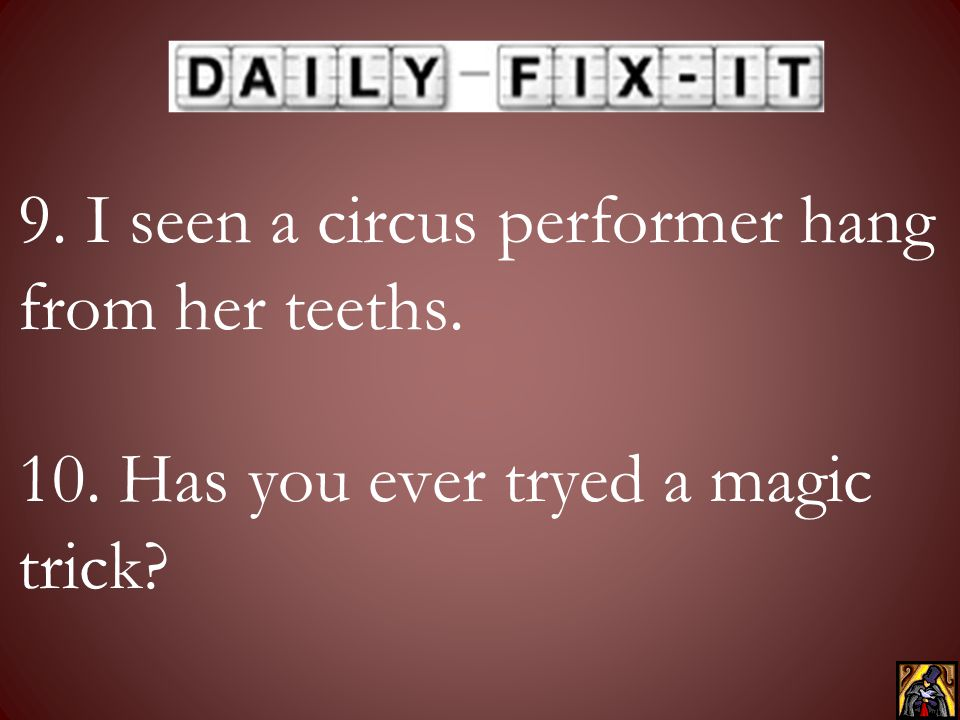 9. I seen a circus performer hang from her teeths. 10