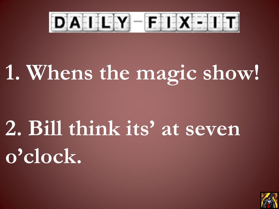 1. Whens the magic show! 2. Bill think its' at seven o'clock.