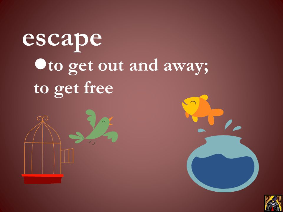 to get out and away; to get free