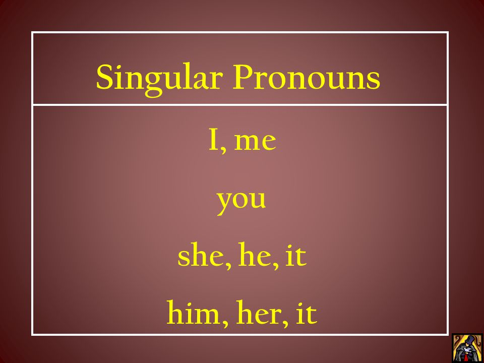 Singular Pronouns I, me you she, he, it him, her, it