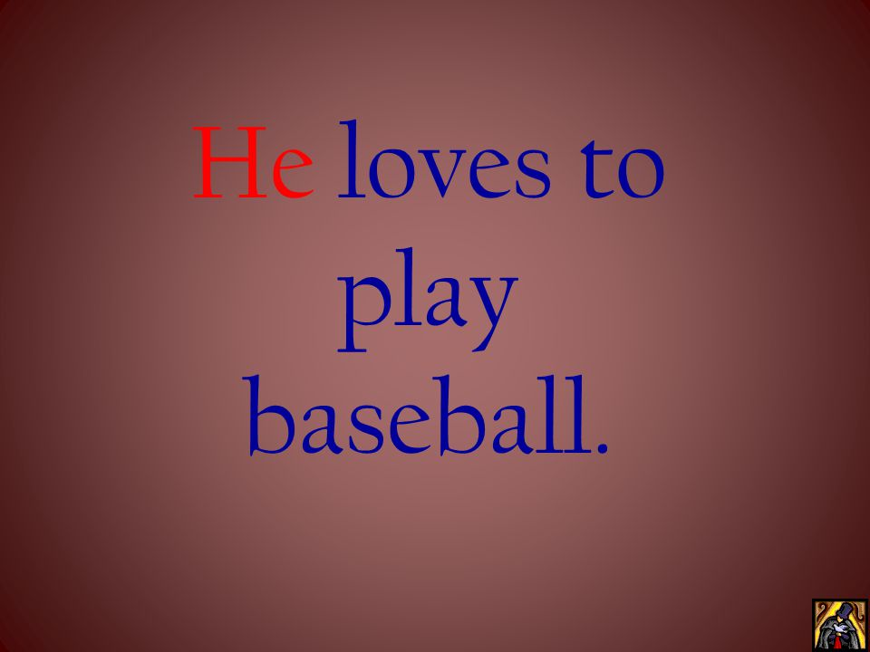 He loves to play baseball.
