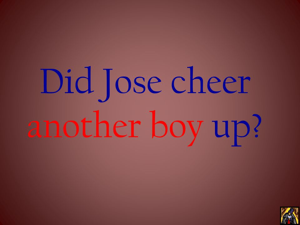 Did Jose cheer another boy up