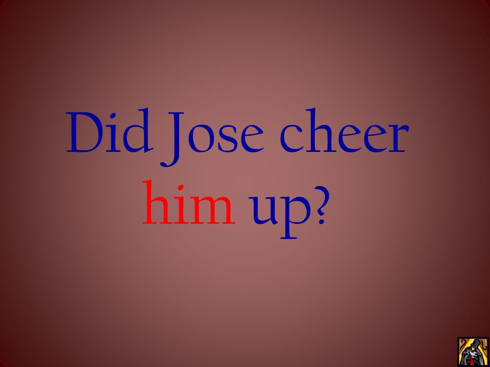 Did Jose cheer him up