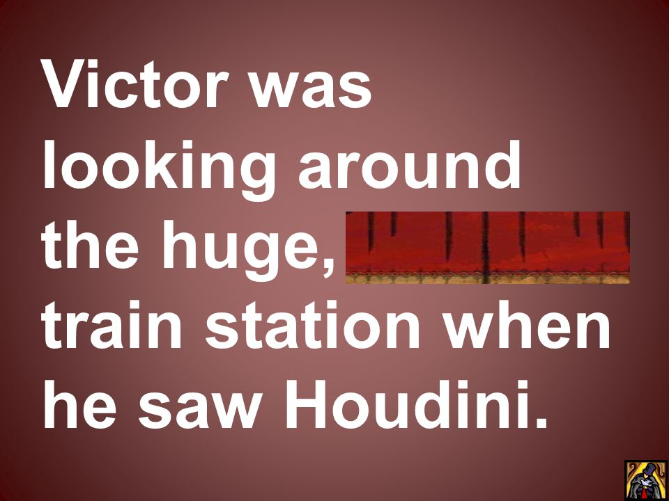 Victor was looking around the huge, bustling train station when he saw Houdini.