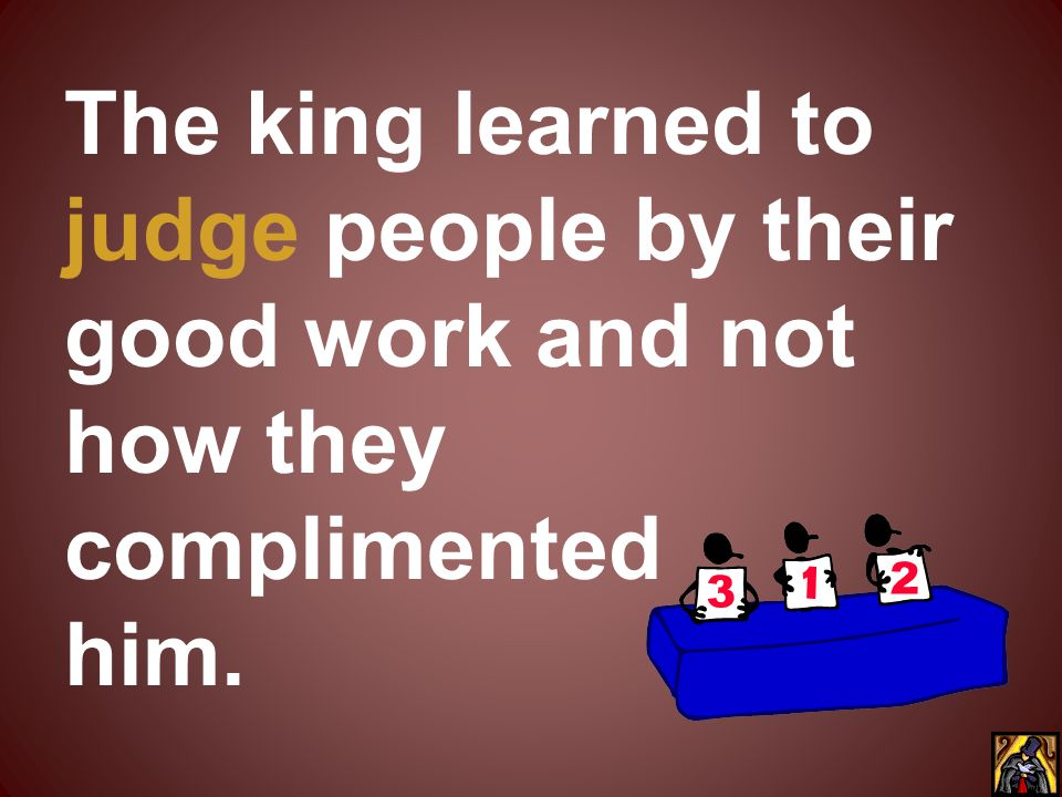 The king learned to judge people by their good work and not how they complimented him.
