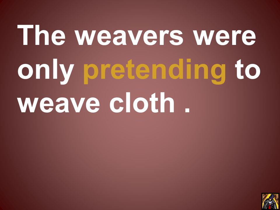 The weavers were only pretending to weave cloth .