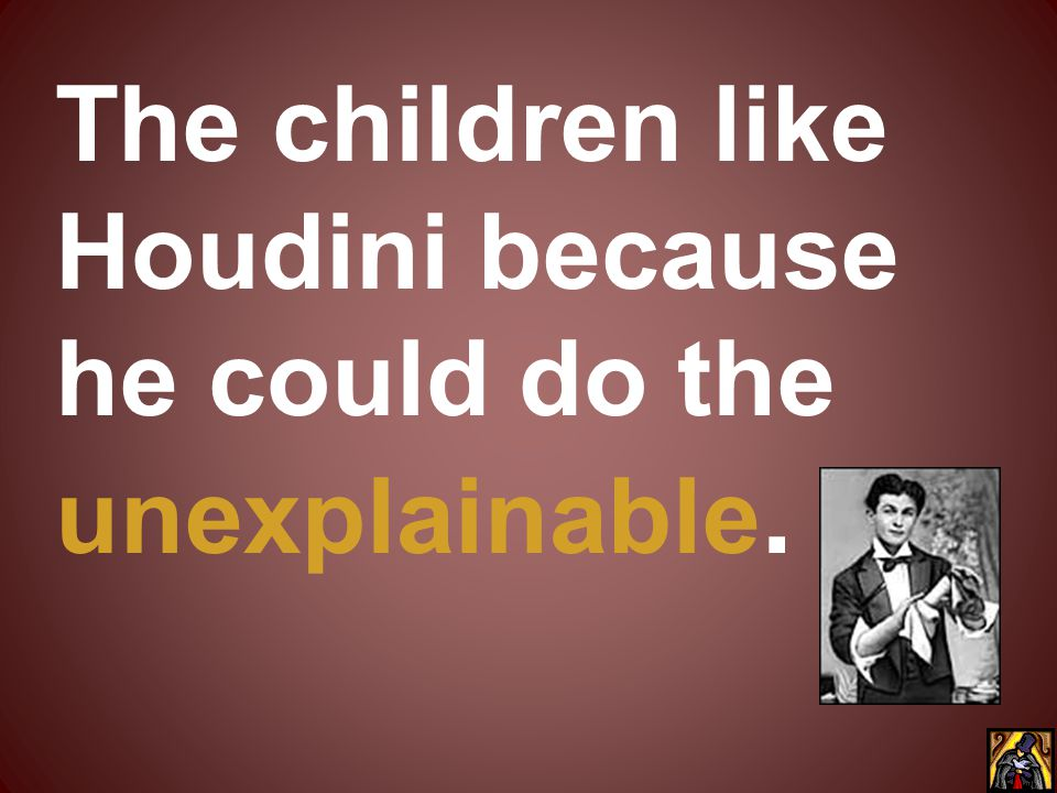 The children like Houdini because he could do the unexplainable.