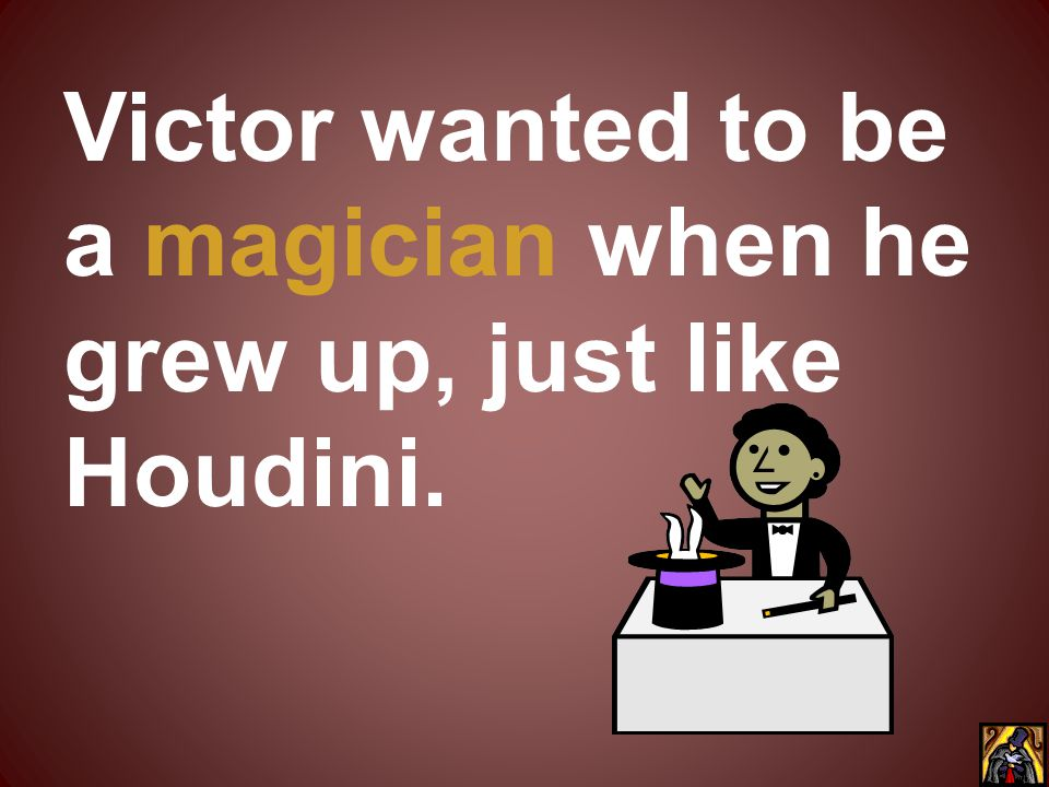 Victor wanted to be a magician when he grew up, just like Houdini.