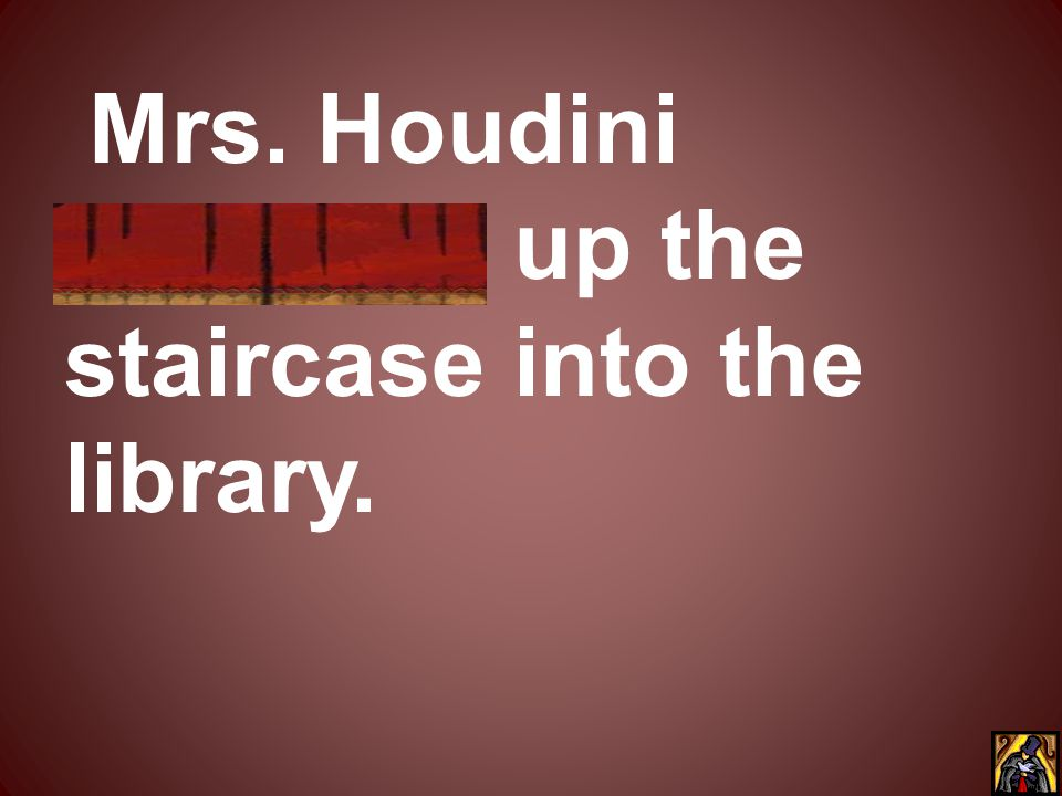 Mrs. Houdini vanished up the staircase into the library.