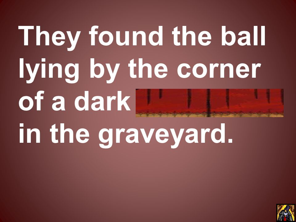 They found the ball lying by the corner of a dark monument in the graveyard.