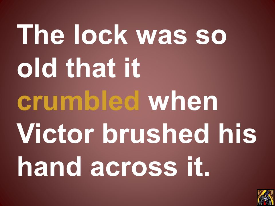 The lock was so old that it crumbled when Victor brushed his hand across it.