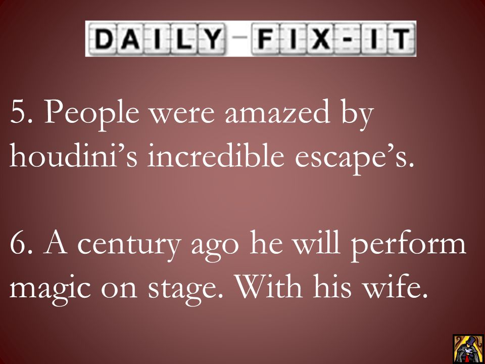 5. People were amazed by houdini's incredible escape's. 6