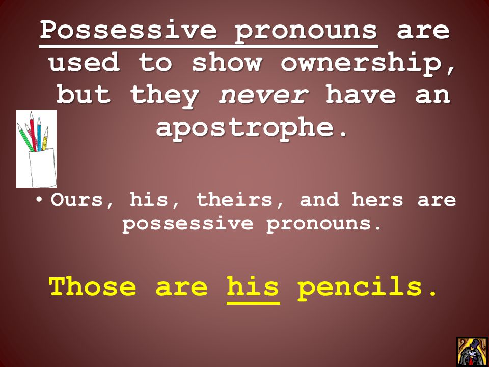 Ours, his, theirs, and hers are possessive pronouns.