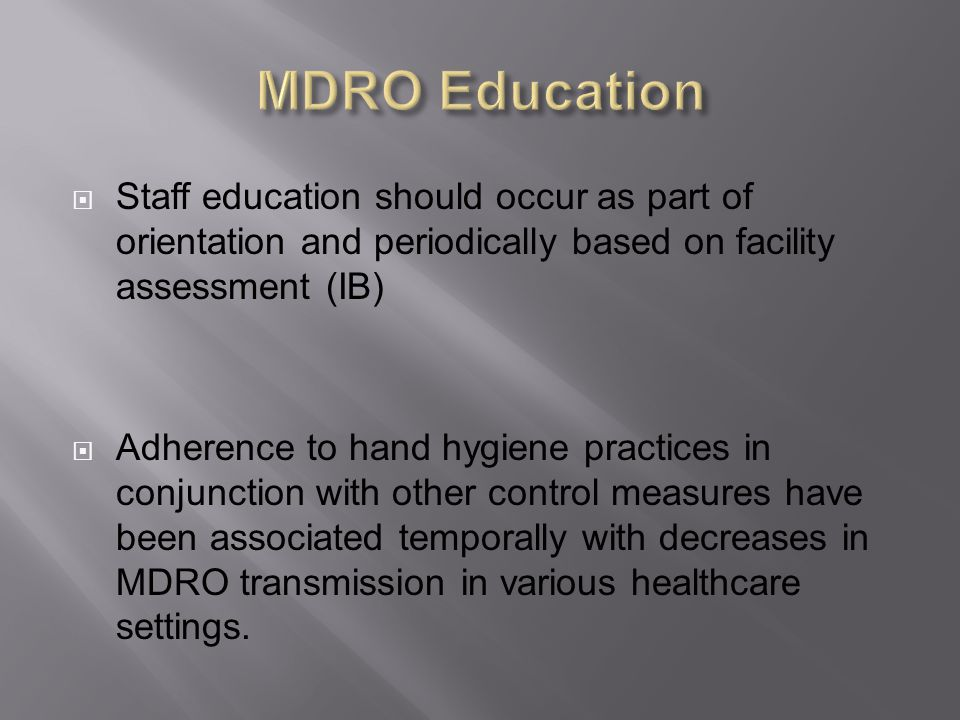 MDRO Education Staff education should occur as part of orientation and periodically based on facility assessment (IB)
