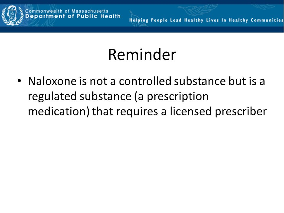 Reminder Naloxone is not a controlled substance but is a regulated substance (a prescription medication) that requires a licensed prescriber.
