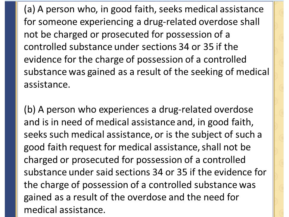 (a) A person who, in good faith, seeks medical assistance for someone experiencing a drug-related overdose shall not be charged or prosecuted for possession of a controlled substance under sections 34 or 35 if the evidence for the charge of possession of a controlled substance was gained as a result of the seeking of medical assistance.