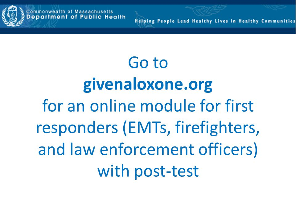 Go to givenaloxone.org for an online module for first responders (EMTs, firefighters, and law enforcement officers) with post-test