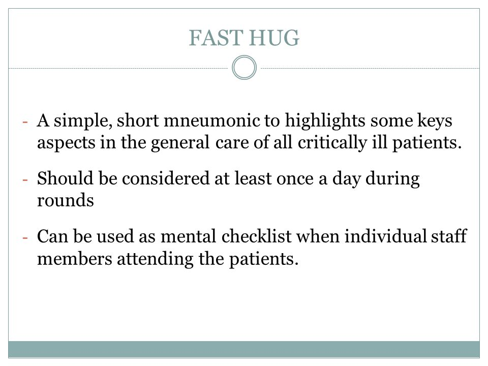 FAST HUG A simple, short mneumonic to highlights some keys aspects in the general care of all critically ill patients.