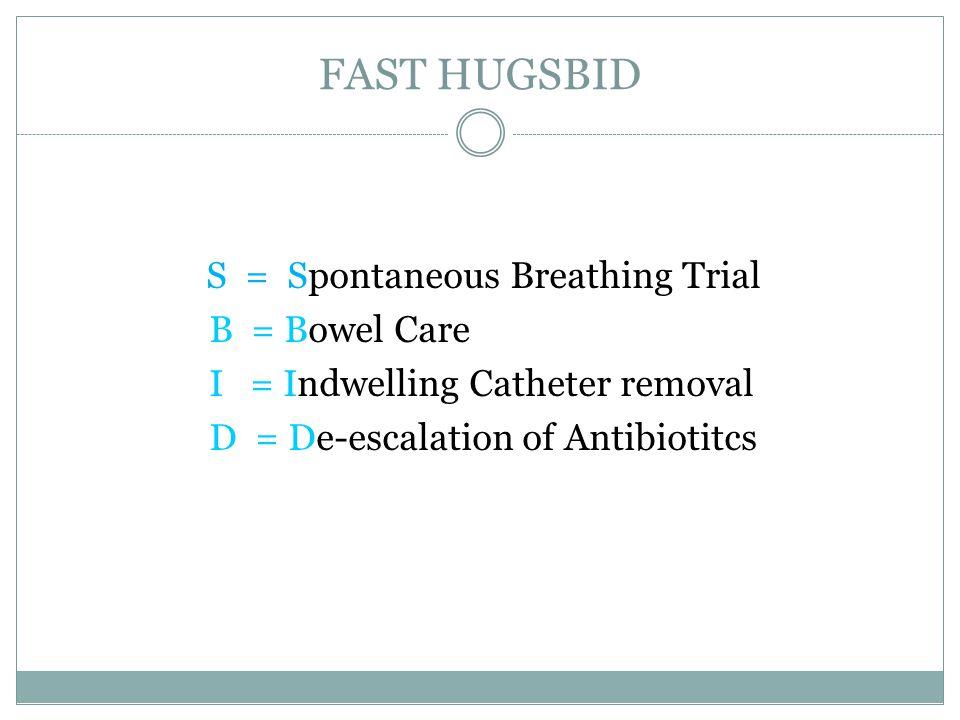 FAST HUGSBID S = Spontaneous Breathing Trial B = Bowel Care I = Indwelling Catheter removal D = De-escalation of Antibiotitcs