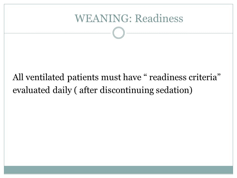 WEANING: Readiness All ventilated patients must have readiness criteria evaluated daily ( after discontinuing sedation)