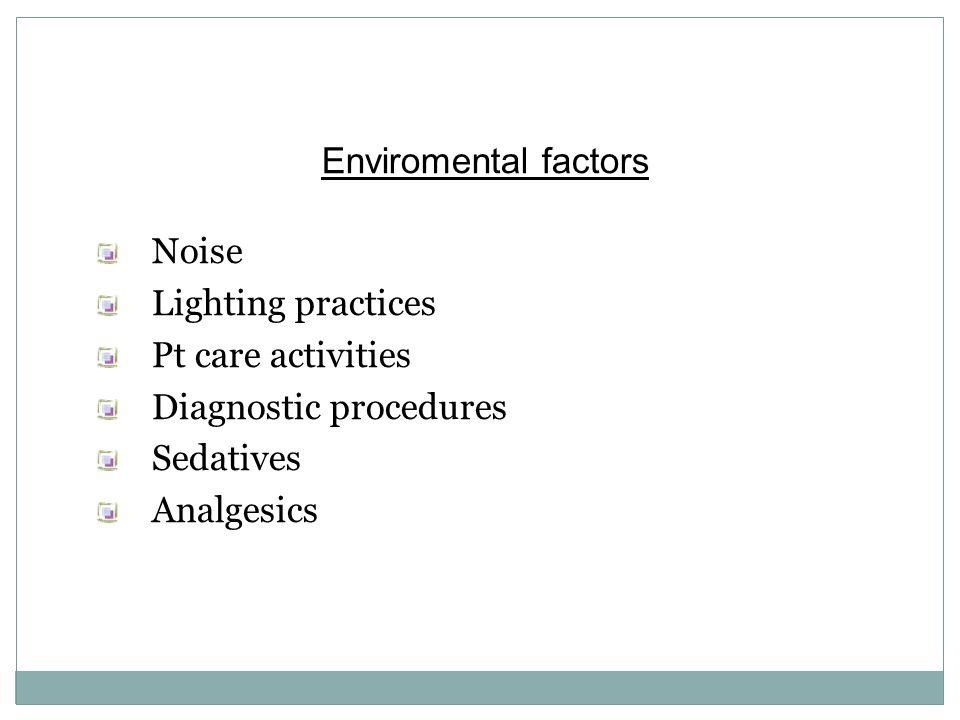 Enviromental factors Noise. Lighting practices. Pt care activities. Diagnostic procedures. Sedatives.