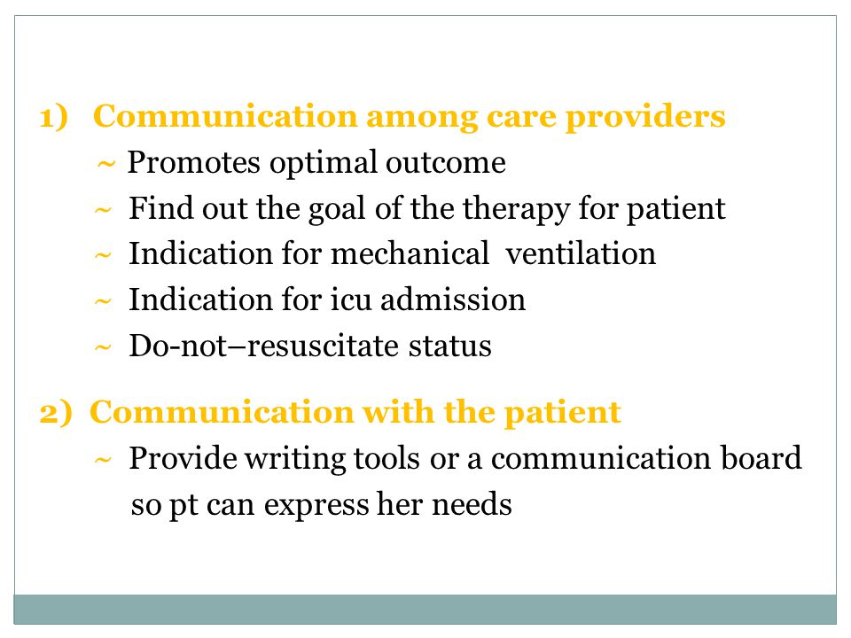 1) Communication among care providers ~ Promotes optimal outcome ~ Find out the goal of the therapy for patient ~ Indication for mechanical ventilation ~ Indication for icu admission ~ Do-not–resuscitate status 2) Communication with the patient ~ Provide writing tools or a communication board so pt can express her needs