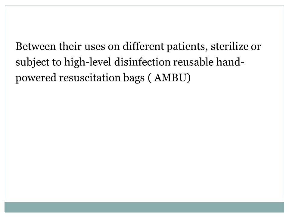 Between their uses on different patients, sterilize or subject to high-level disinfection reusable hand- powered resuscitation bags ( AMBU)