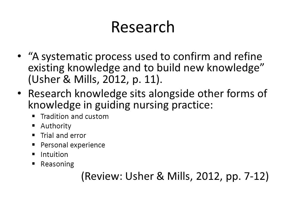 Research A systematic process used to confirm and refine existing knowledge and to build new knowledge (Usher & Mills, 2012, p. 11).