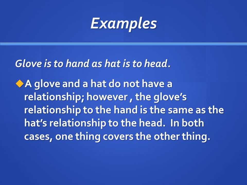 Examples Glove is to hand as hat is to head.