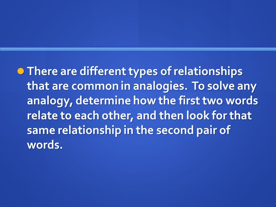There are different types of relationships that are common in analogies.