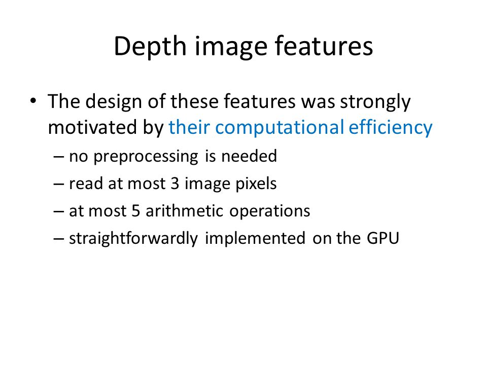 Depth image features The design of these features was strongly motivated by their computational efficiency.