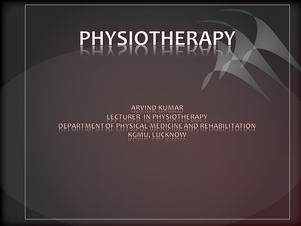 PHYSIOTHERAPY ARVIND KUMAR LECTURER IN PHYSIOTHERAPY DEPARTMENT OF PHYSICAL MEDICINE AND REHABILITATION KGMU, LUCKNOW