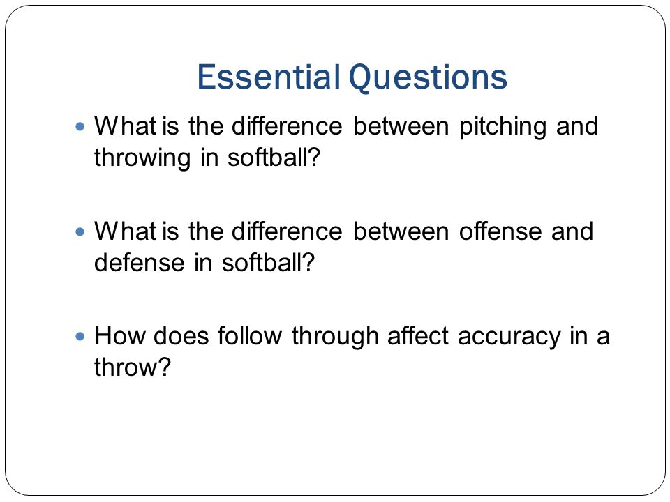 Essential Questions What is the difference between pitching and throwing in softball