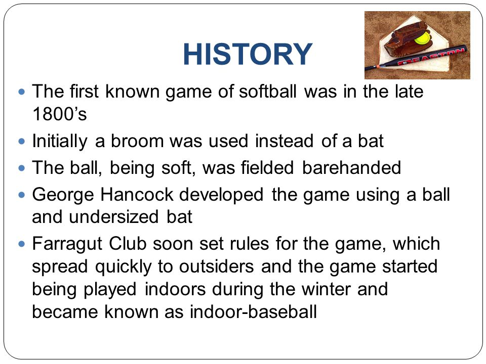 HISTORY The first known game of softball was in the late 1800's