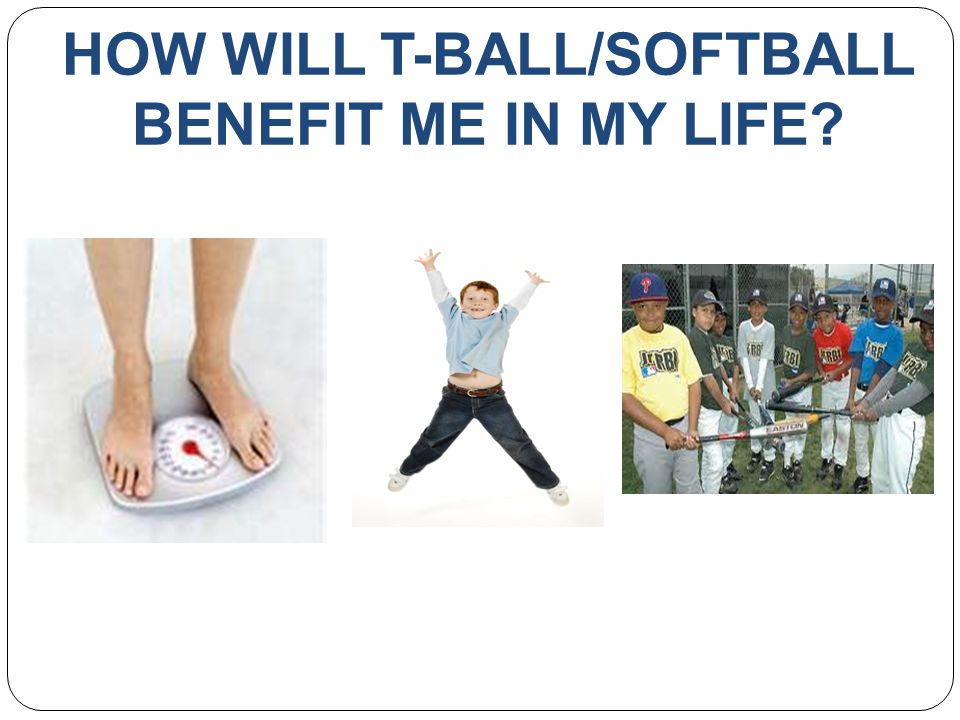 HOW WILL T-BALL/SOFTBALL BENEFIT ME IN MY LIFE