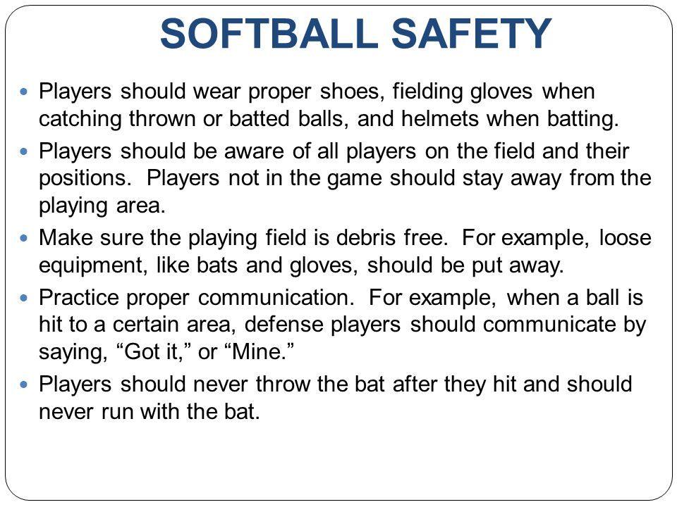 SOFTBALL SAFETY Players should wear proper shoes, fielding gloves when catching thrown or batted balls, and helmets when batting.