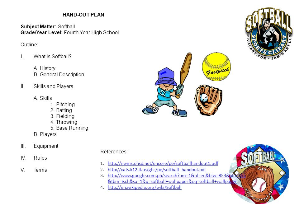 HAND-OUT PLAN Subject Matter: Softball. Grade/Year Level: Fourth Year High School. Outline: What is Softball