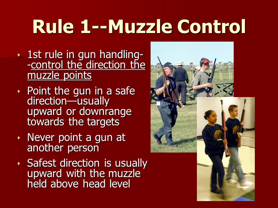 Rule 1--Muzzle Control 1st rule in gun handling--control the direction the muzzle points.