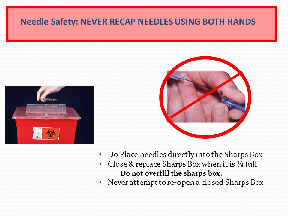 Needle Safety: NEVER RECAP NEEDLES USING BOTH HANDS