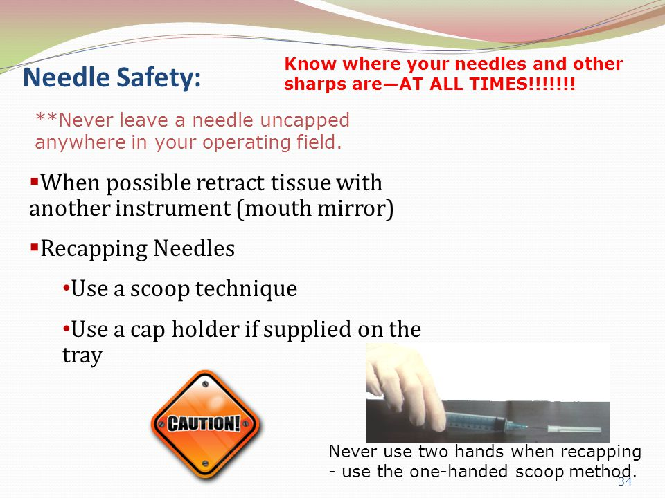 Needle Safety: Know where your needles and other sharps are—AT ALL TIMES!!!!!!! **Never leave a needle uncapped anywhere in your operating field.