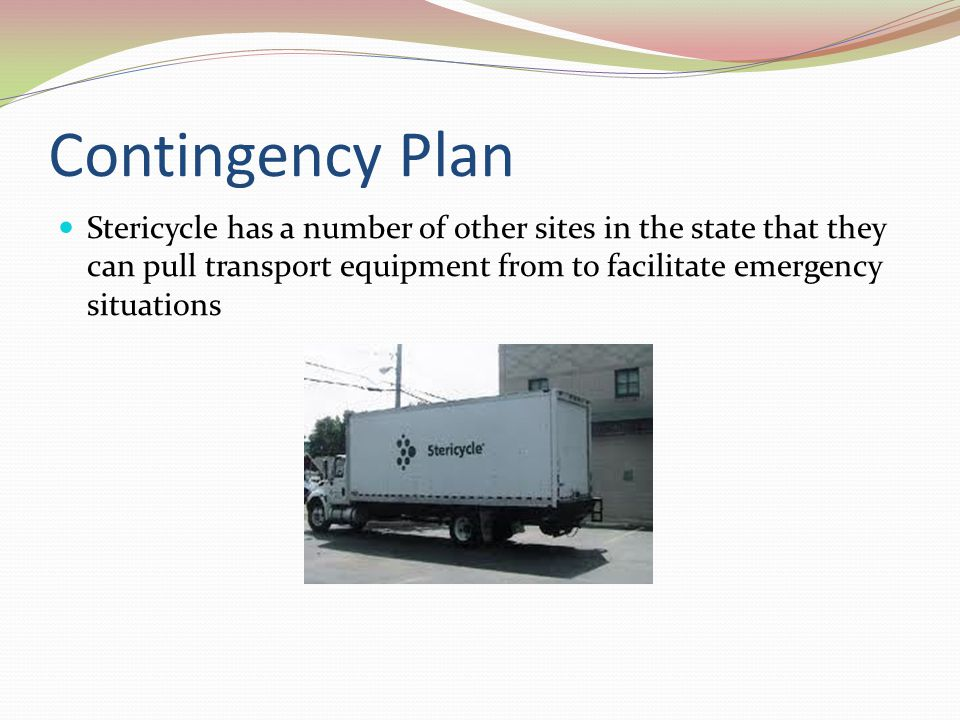 Contingency Plan Stericycle has a number of other sites in the state that they can pull transport equipment from to facilitate emergency situations.