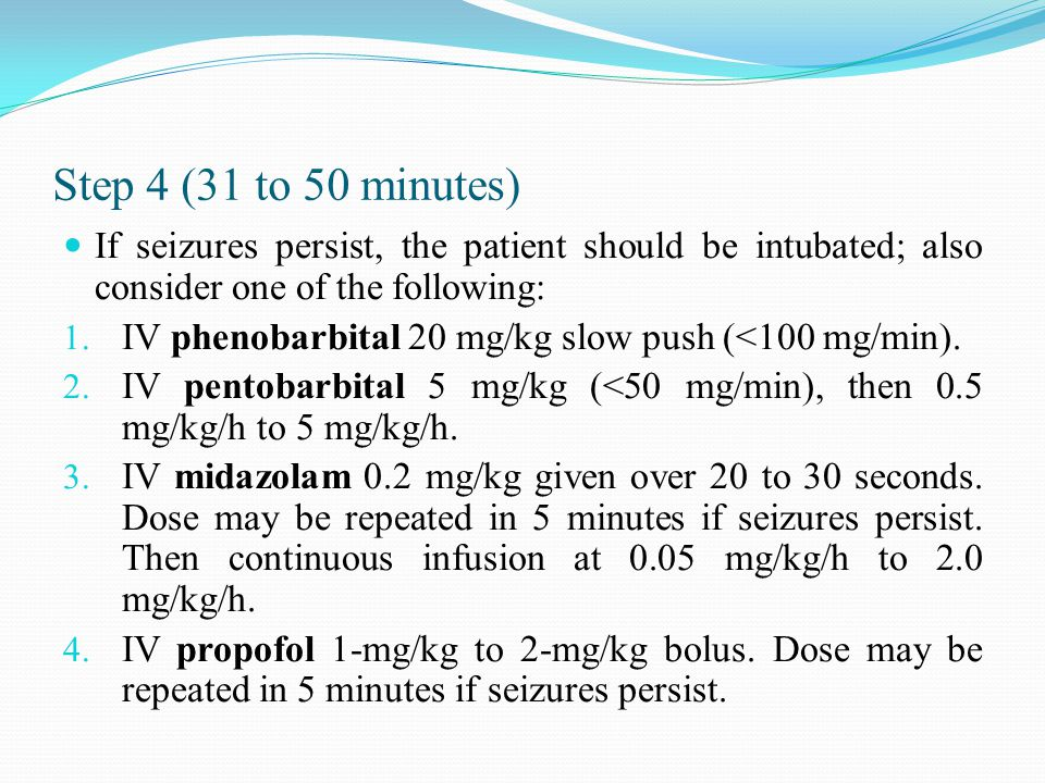 Step 4 (31 to 50 minutes) If seizures persist, the patient should be intubated; also consider one of the following: