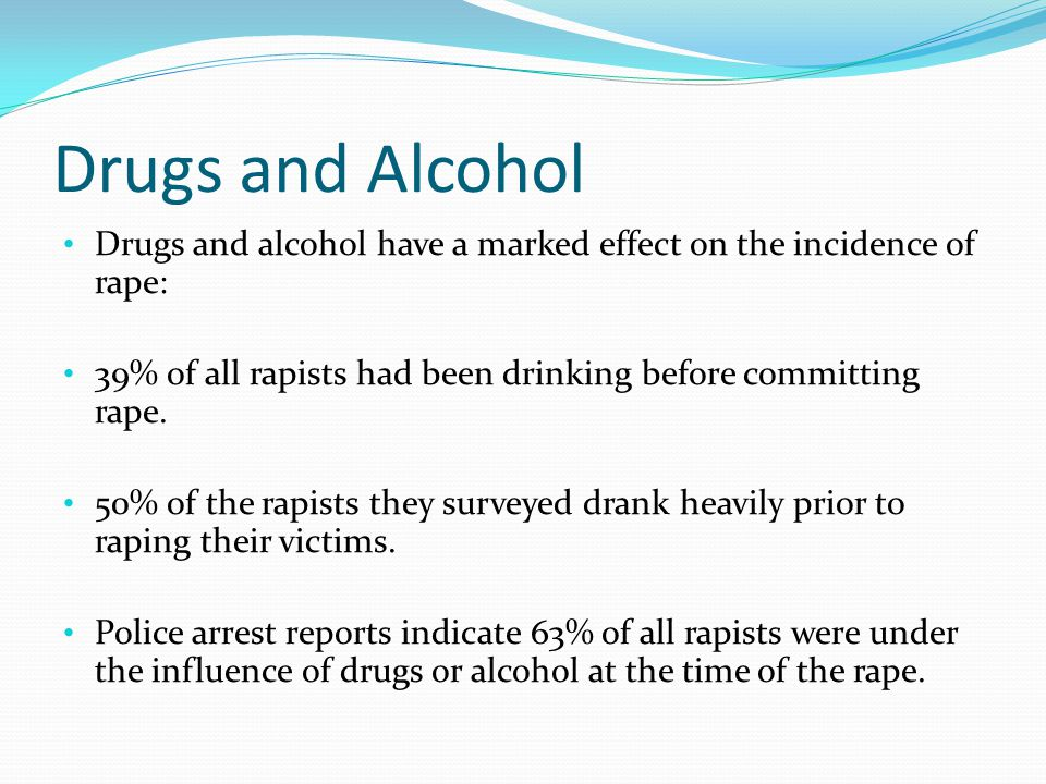 Drugs and Alcohol Drugs and alcohol have a marked effect on the incidence of rape: 39% of all rapists had been drinking before committing rape.