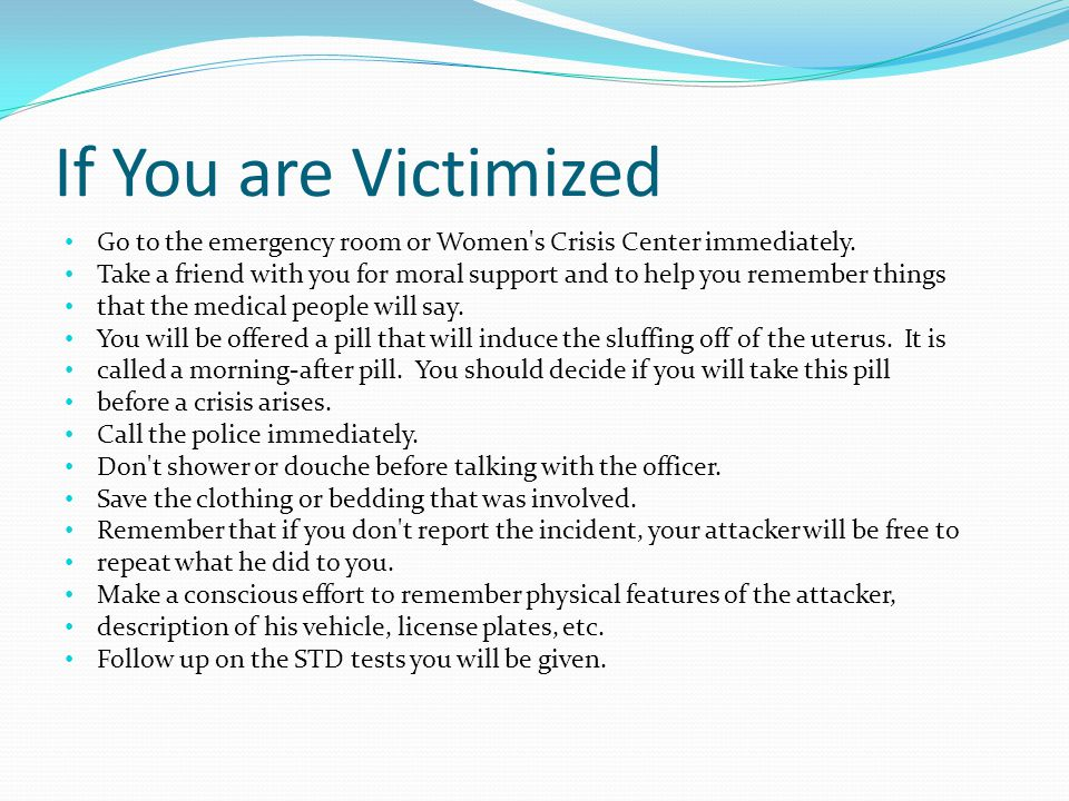 If You are Victimized Go to the emergency room or Women s Crisis Center immediately.