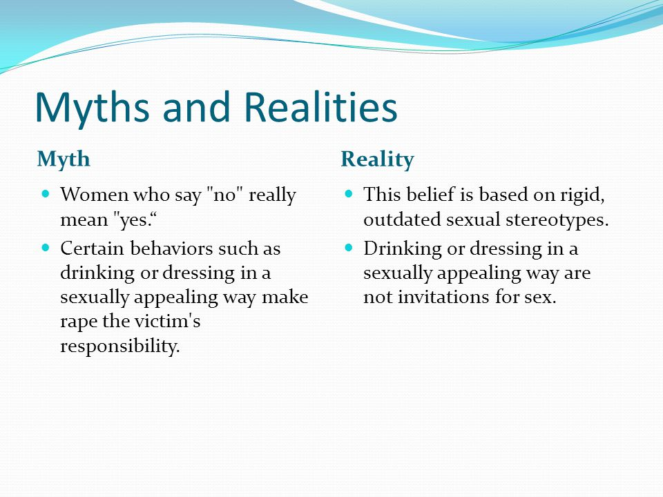 Myths and Realities Myth Reality Women who say no really mean yes.